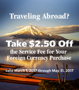 Traveling Abroad?  Take $2.50 off the service fee for your Foreign Currency Purchase.